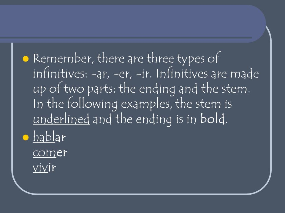 Remember, there are three types of infinitives: -ar, -er, -ir.