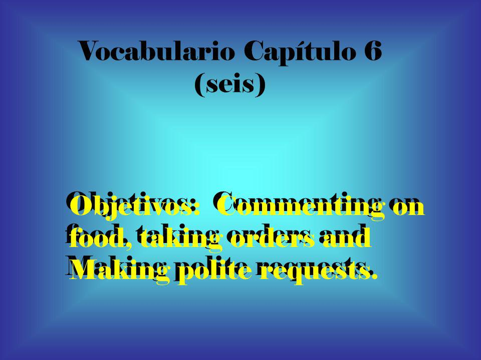 Vocabulario Capítulo 6 (seis) Objetivos: Commenting on food, taking orders and Making polite requests. Objetivos: Commenting on food, taking orders an