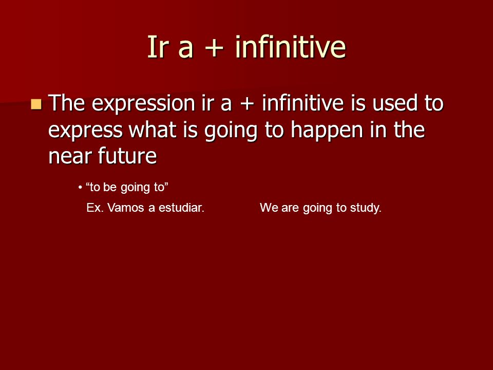 Ir a + infinitive The expression ir a + infinitive is used to express what is going to happen in the near future The expression ir a + infinitive is u
