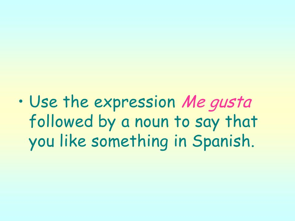 Use the expression Me gusta followed by a noun to say that you like something in Spanish.