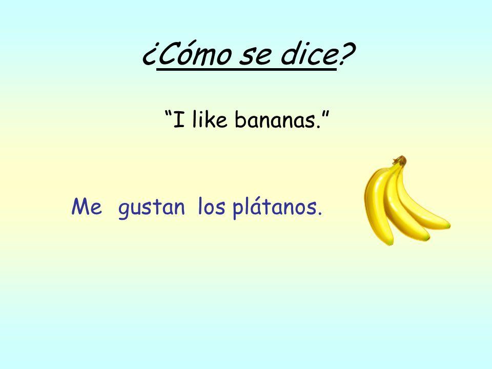 ¿Cómo se dice? I like bananas. los plátanos.gustanMe