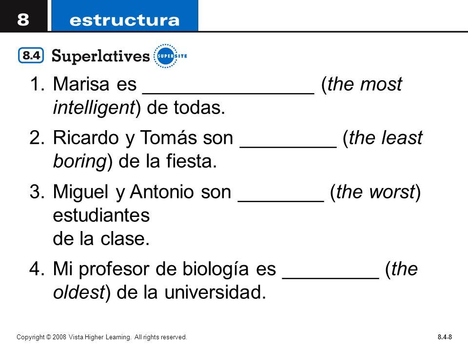 Copyright © 2008 Vista Higher Learning. All rights reserved.8.4-8 1.Marisa es ________________ (the most intelligent) de todas. 2.Ricardo y Tomás son