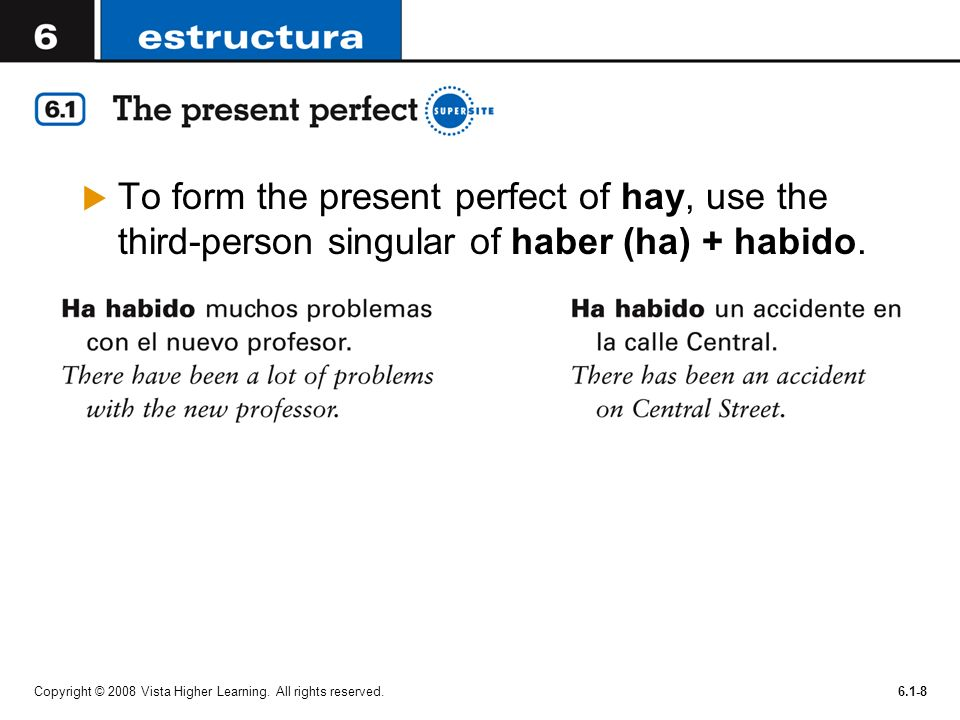 Copyright © 2008 Vista Higher Learning. All rights reserved.6.1-8 To form the present perfect of hay, use the third-person singular of haber (ha) + ha