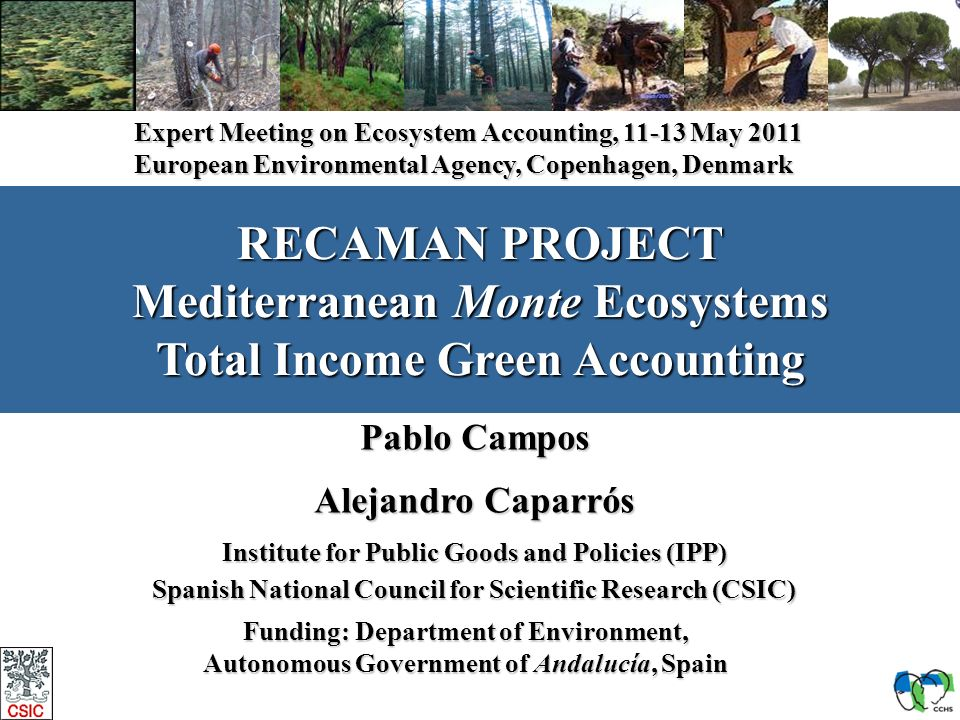 1 RECAMAN PROJECT Mediterranean Monte Ecosystems Total Income Green Accounting Pablo Campos Alejandro Caparrós Institute for Public Goods and Policies (IPP) Spanish National Council for Scientific Research (CSIC) Funding: Department of Environment, Autonomous Government of Andalucía, Spain Expert Meeting on Ecosystem Accounting, 11-13 May 2011 European Environmental Agency, Copenhagen, Denmark