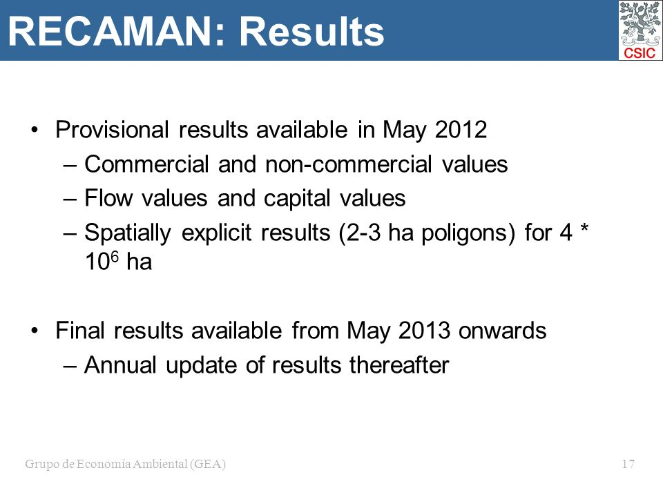 Grupo de Economía Ambiental (GEA)17 RECAMAN: Results Provisional results available in May 2012 –Commercial and non-commercial values –Flow values and capital values –Spatially explicit results (2-3 ha poligons) for 4 * 10 6 ha Final results available from May 2013 onwards –Annual update of results thereafter