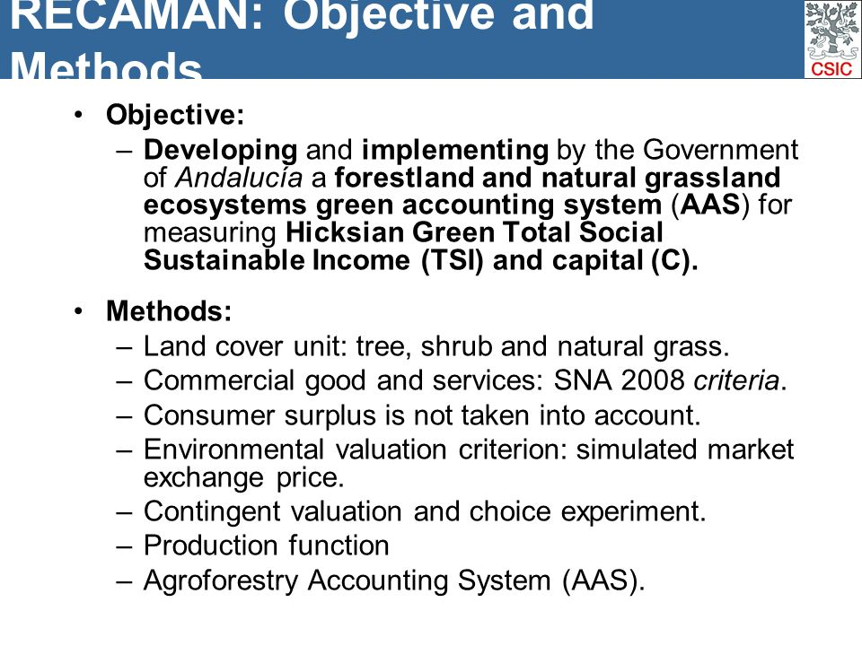 RECAMAN: Objective and Methods Objective: –Developing and implementing by the Government of Andalucía a forestland and natural grassland ecosystems green accounting system (AAS) for measuring Hicksian Green Total Social Sustainable Income (TSI) and capital (C).