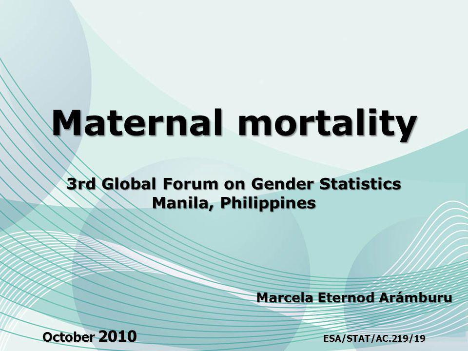 October 2010 ESA/STAT/AC.219/19 Maternal mortality 3rd Global Forum on Gender Statistics Manila, Philippines Marcela Eternod Arámburu