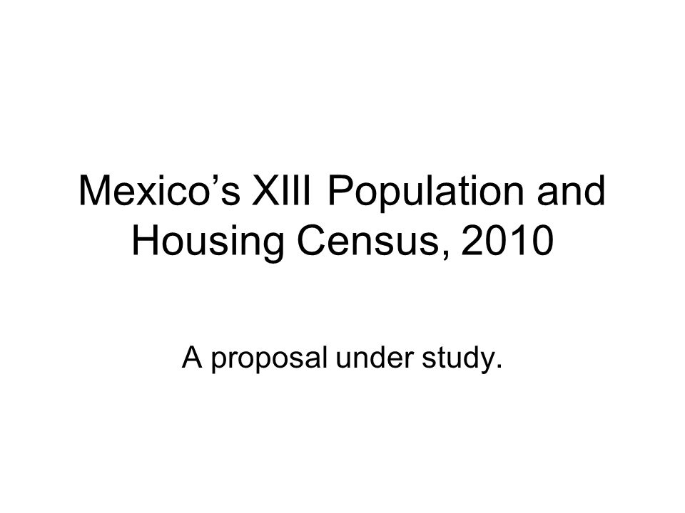 Mexicos XIII Population and Housing Census, 2010 A proposal under study.