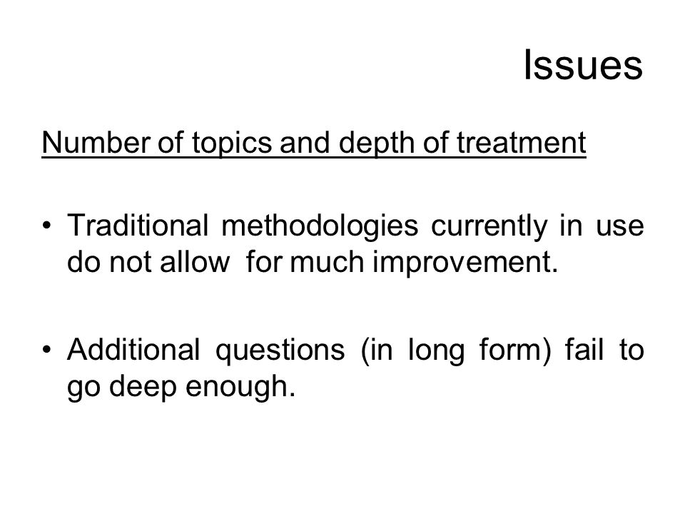 Issues Number of topics and depth of treatment Traditional methodologies currently in use do not allow for much improvement. Additional questions (in