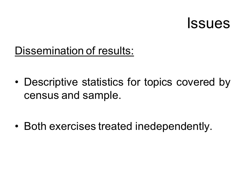 Issues Dissemination of results: Descriptive statistics for topics covered by census and sample. Both exercises treated inedependently.