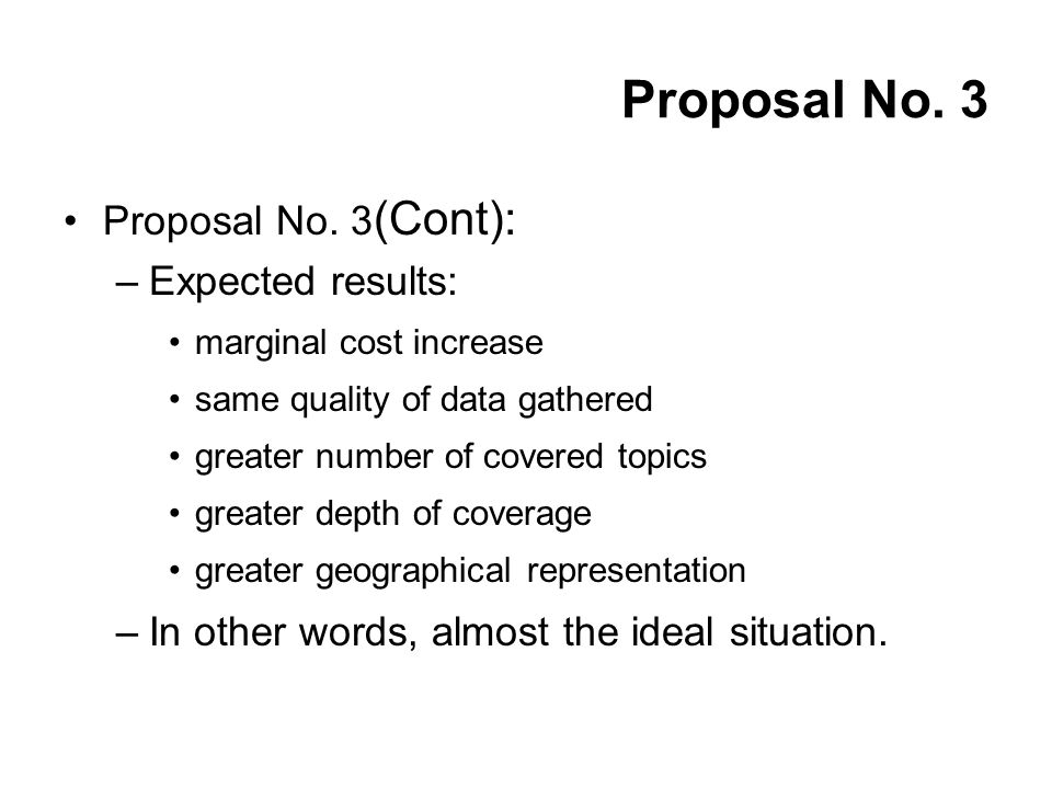 Proposal No. 3 (Cont): –Expected results: marginal cost increase same quality of data gathered greater number of covered topics greater depth of cover