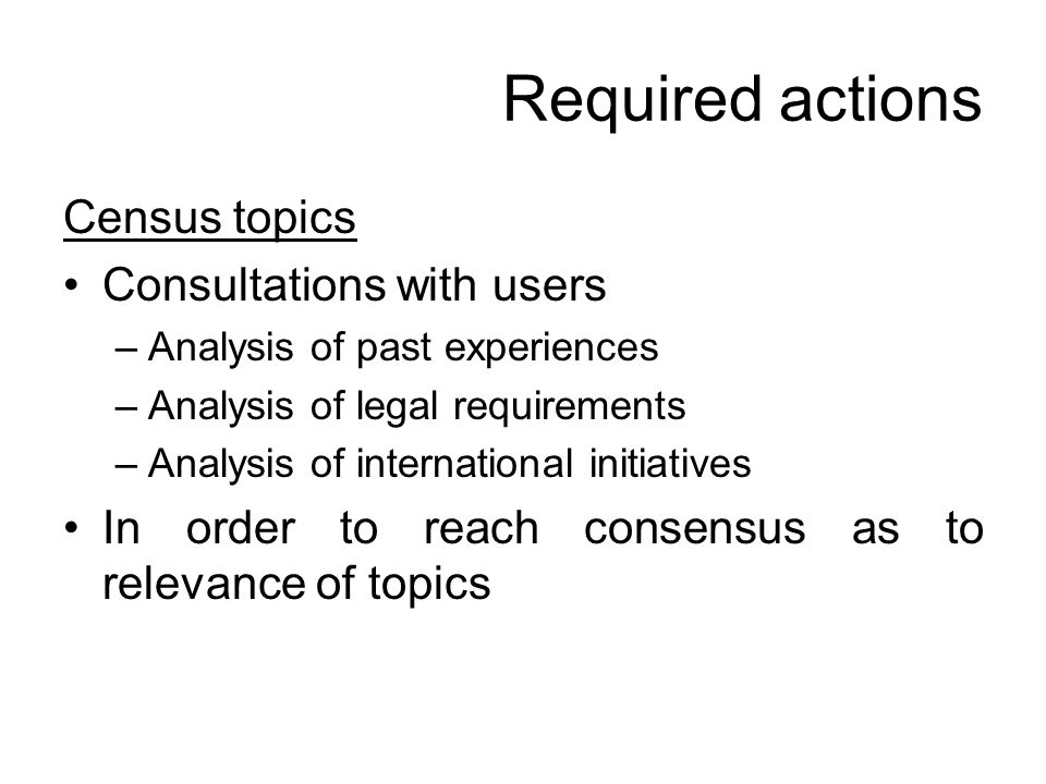 Required actions Census topics Consultations with users –Analysis of past experiences –Analysis of legal requirements –Analysis of international initiatives In order to reach consensus as to relevance of topics