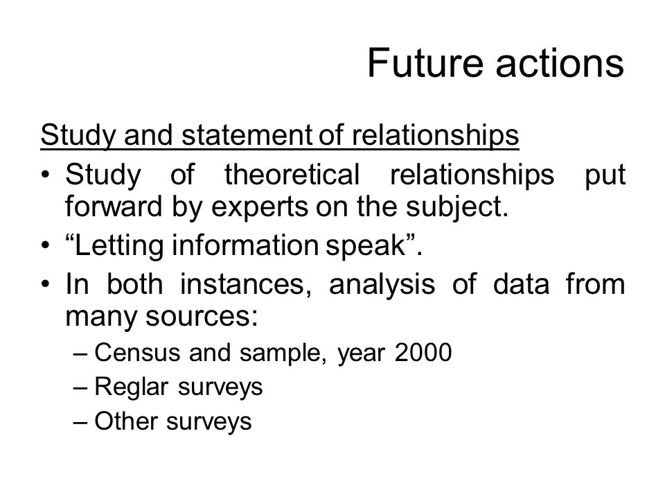 Future actions Study and statement of relationships Study of theoretical relationships put forward by experts on the subject. Letting information spea