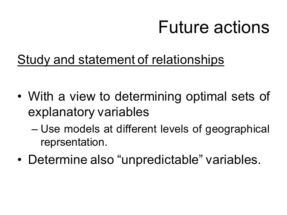 Future actions Study and statement of relationships With a view to determining optimal sets of explanatory variables –Use models at different levels of geographical reprsentation.