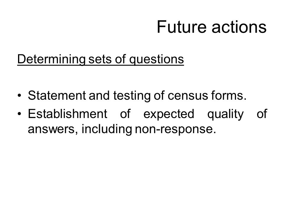 Future actions Determining sets of questions Statement and testing of census forms. Establishment of expected quality of answers, including non-respon