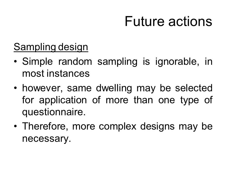 Future actions Sampling design Simple random sampling is ignorable, in most instances however, same dwelling may be selected for application of more than one type of questionnaire.