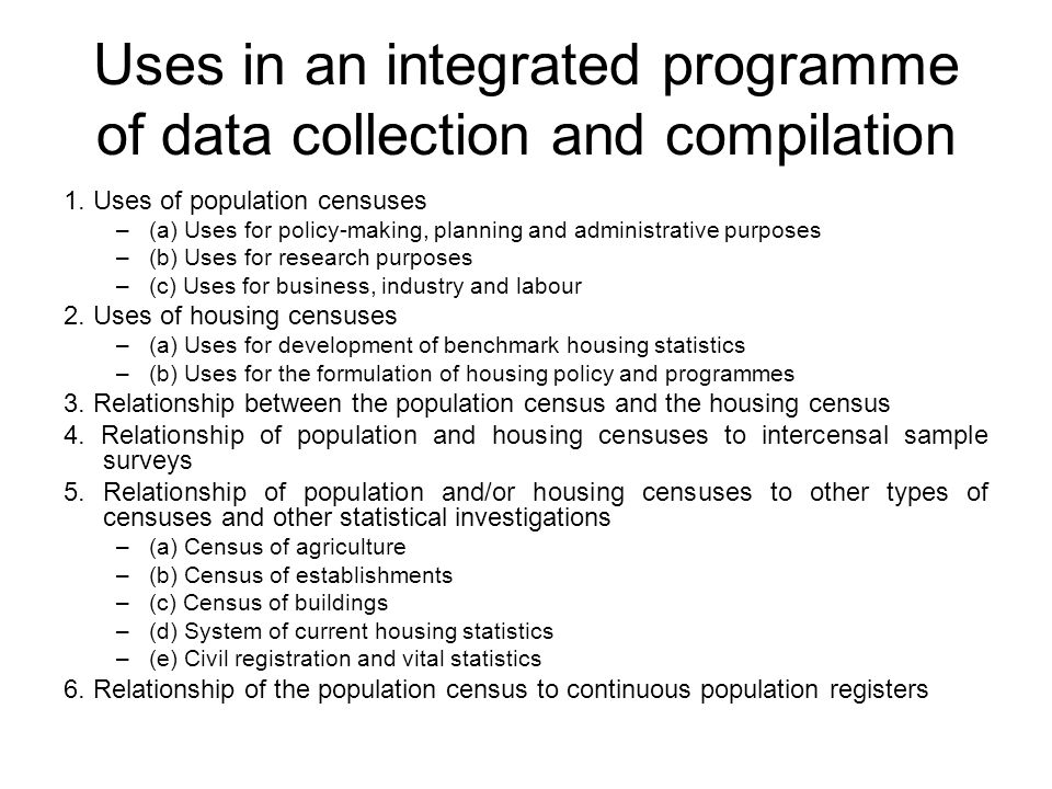 Uses in an integrated programme of data collection and compilation 1. Uses of population censuses –(a) Uses for policy-making, planning and administra