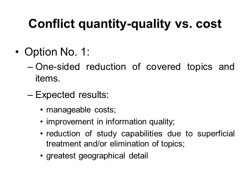 Conflict quantity-quality vs. cost Option No. 1: –One-sided reduction of covered topics and items. –Expected results: manageable costs; improvement in