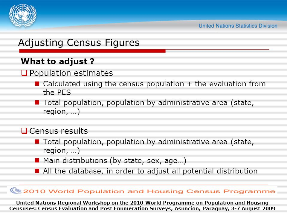 United Nations Regional Workshop on the 2010 World Programme on Population and Housing Censuses: Census Evaluation and Post Enumeration Surveys, Asunción, Paraguay, 3-7 August 2009 Adjusting Census Figures What to adjust .