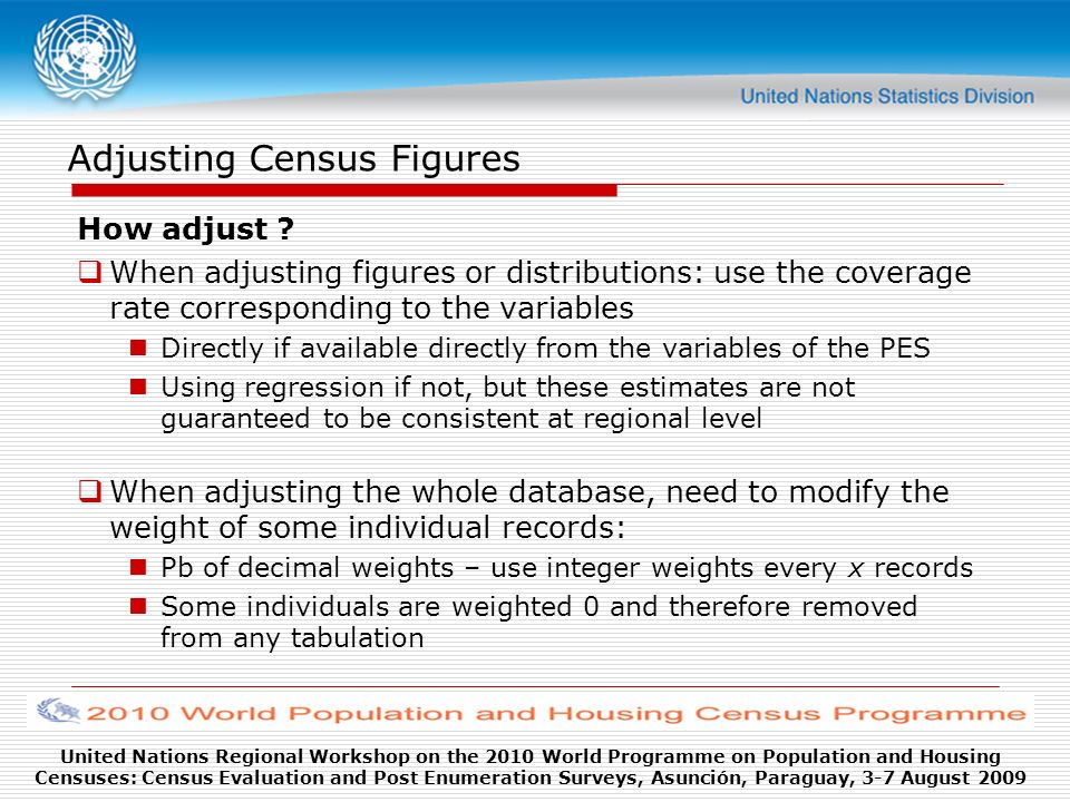 United Nations Regional Workshop on the 2010 World Programme on Population and Housing Censuses: Census Evaluation and Post Enumeration Surveys, Asunción, Paraguay, 3-7 August 2009 Adjusting Census Figures How adjust .