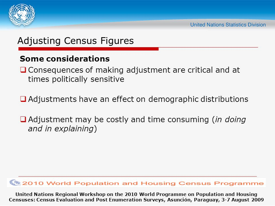 United Nations Regional Workshop on the 2010 World Programme on Population and Housing Censuses: Census Evaluation and Post Enumeration Surveys, Asunción, Paraguay, 3-7 August 2009 Adjusting Census Figures Some considerations Consequences of making adjustment are critical and at times politically sensitive Adjustments have an effect on demographic distributions Adjustment may be costly and time consuming (in doing and in explaining)