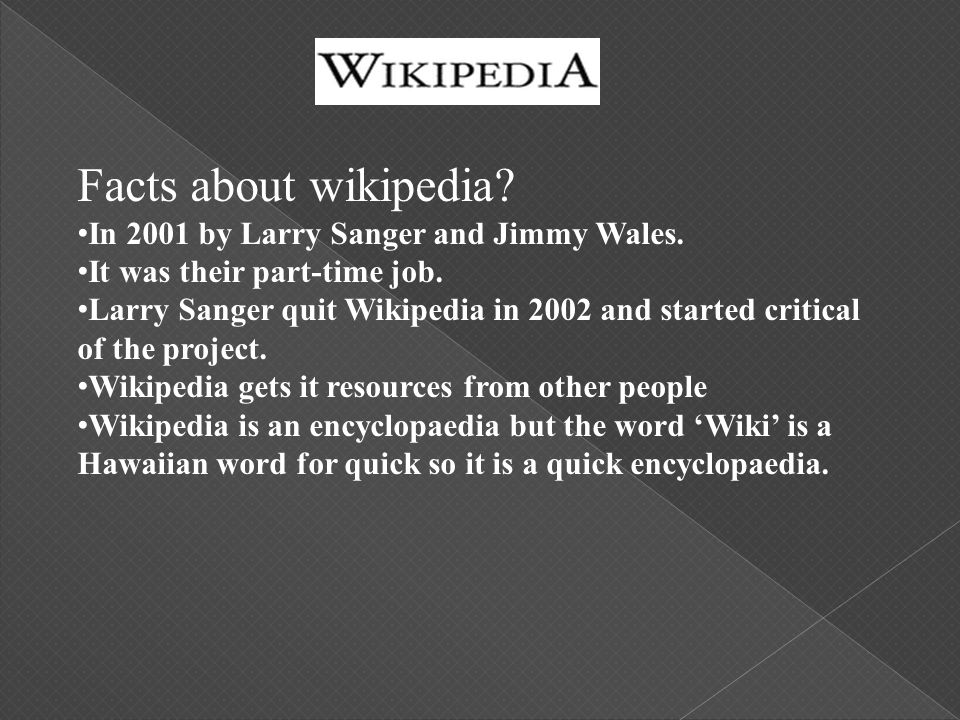 Facts about wikipedia? In 2001 by Larry Sanger and Jimmy Wales. It was their part-time job. Larry Sanger quit Wikipedia in 2002 and started critical o