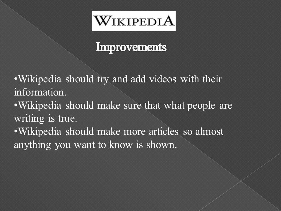 Wikipedia should try and add videos with their information. Wikipedia should make sure that what people are writing is true. Wikipedia should make mor
