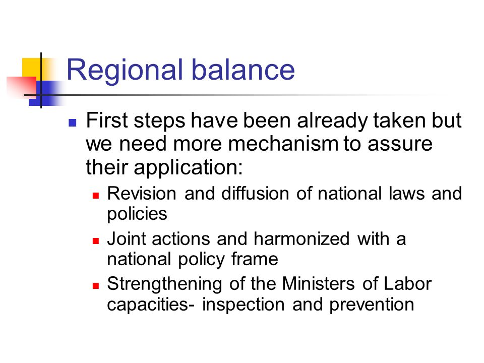 Regional balance First steps have been already taken but we need more mechanism to assure their application: Revision and diffusion of national laws and policies Joint actions and harmonized with a national policy frame Strengthening of the Ministers of Labor capacities- inspection and prevention