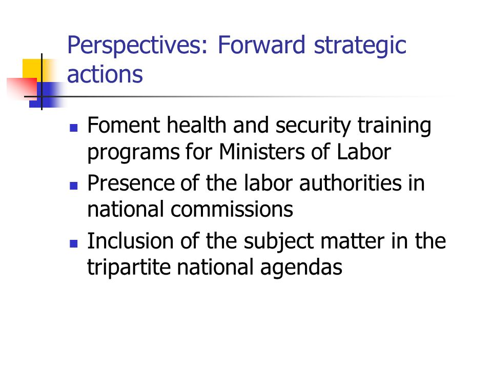Perspectives: Forward strategic actions Foment health and security training programs for Ministers of Labor Presence of the labor authorities in national commissions Inclusion of the subject matter in the tripartite national agendas