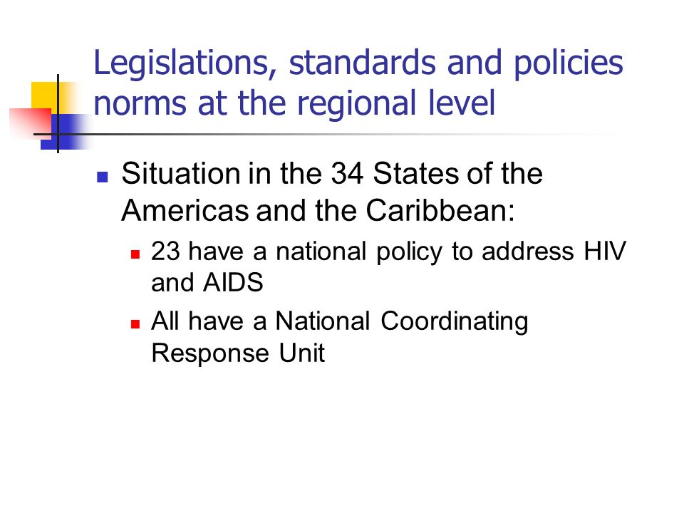 Legislations, standards and policies norms at the regional level Situation in the 34 States of the Americas and the Caribbean: 23 have a national policy to address HIV and AIDS All have a National Coordinating Response Unit