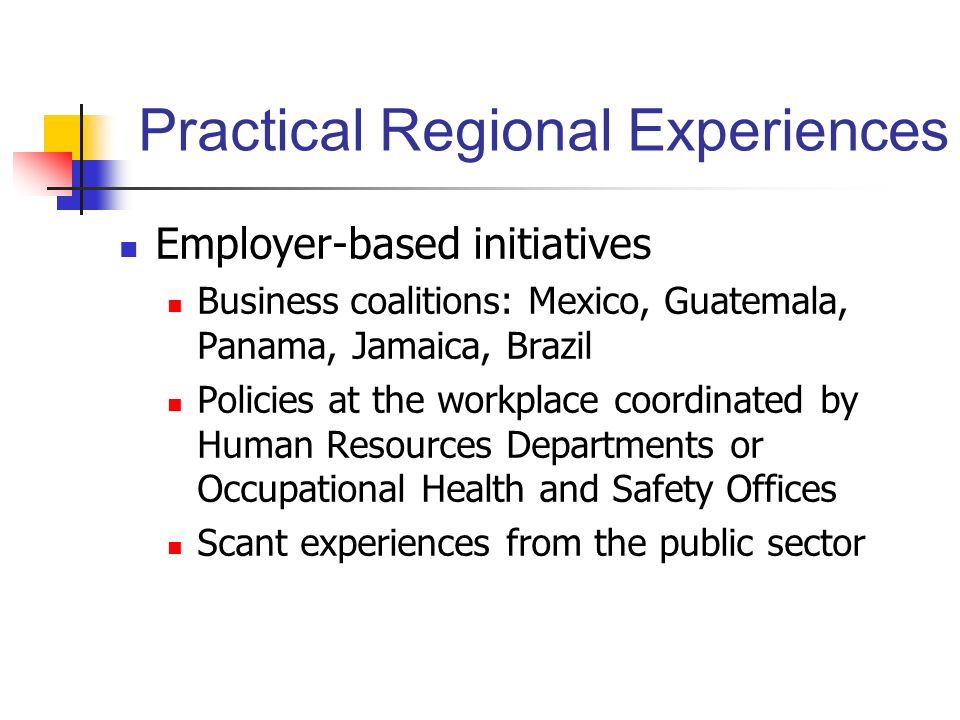 Practical Regional Experiences Employer-based initiatives Business coalitions: Mexico, Guatemala, Panama, Jamaica, Brazil Policies at the workplace co