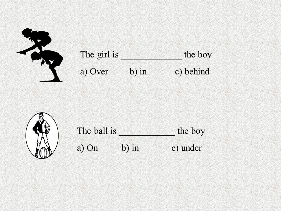 The girl is _____________ the boy a) Over b) in c) behind The ball is ____________ the boy a) On b) in c) under