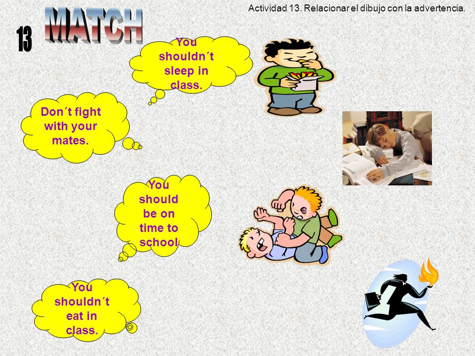 You shouldn´t sleep in class. You shouldn´t eat in class. Don´t fight with your mates. You should be on time to school Actividad 13. Relacionar el dib