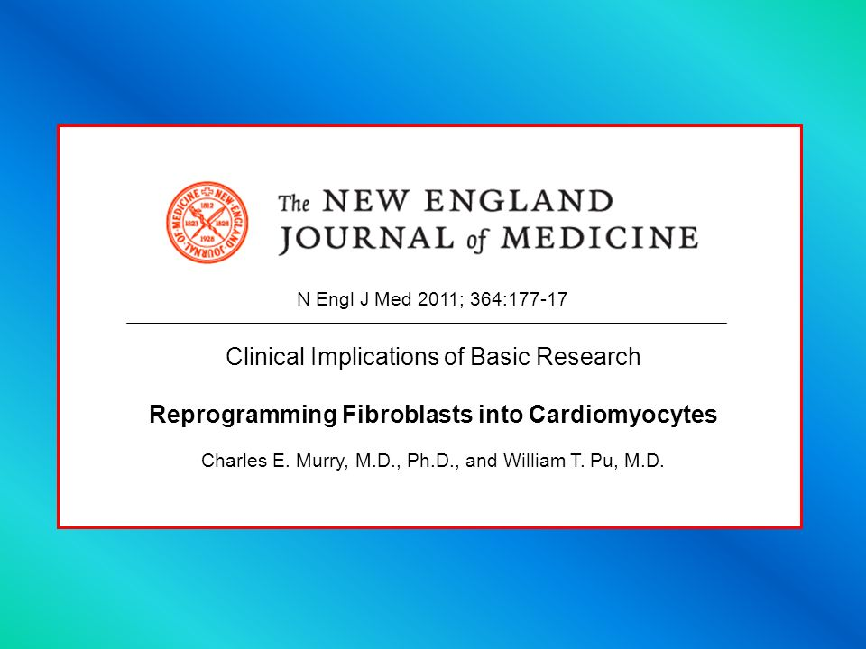Clinical Implications of Basic Research Reprogramming Fibroblasts into Cardiomyocytes Charles E. Murry, M.D., Ph.D., and William T. Pu, M.D. N Engl J