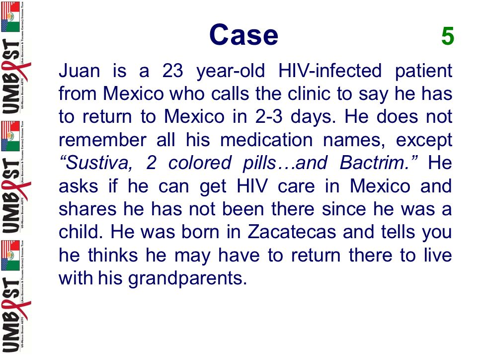 Case 5 Juan is a 23 year-old HIV-infected patient from Mexico who calls the clinic to say he has to return to Mexico in 2-3 days. He does not remember