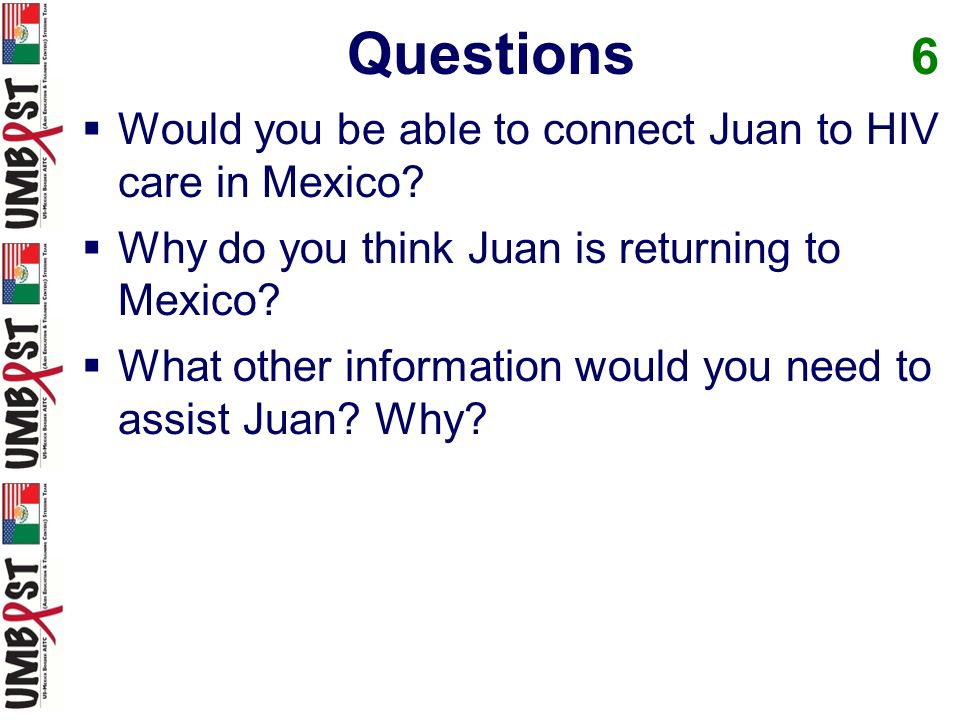 Questions 6 Would you be able to connect Juan to HIV care in Mexico? Why do you think Juan is returning to Mexico? What other information would you ne