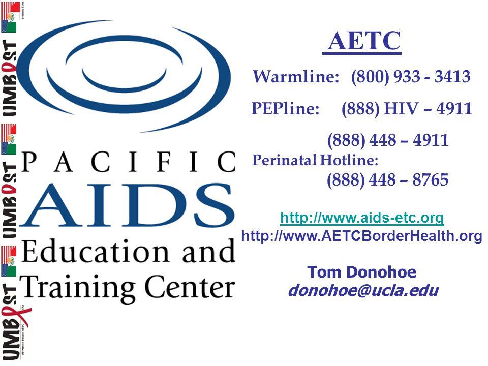 AETC Warmline: (800) 933 - 3413 PEPline: (888) HIV – 4911 (888) 448 – 4911 Perinatal Hotline: (888) 448 – 8765 http://www.aids-etc.org http://www.AETCBorderHealth.org Tom Donohoe donohoe@ucla.edu