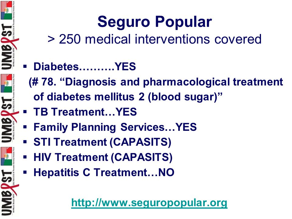 Seguro Popular > 250 medical interventions covered Diabetes……….YES (# 78. Diagnosis and pharmacological treatment of diabetes mellitus 2 (blood sugar)