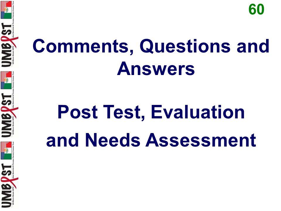 Comments, Questions and Answers Post Test, Evaluation and Needs Assessment 60