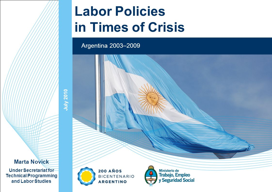 Ampliación del Sistema de Protección Social en Argentina - Período July 2010 Argentina 2003–2009 Labor Policies in Times of Crisis Marta Novick Under Secretariat for Technical Programming and Labor Studies