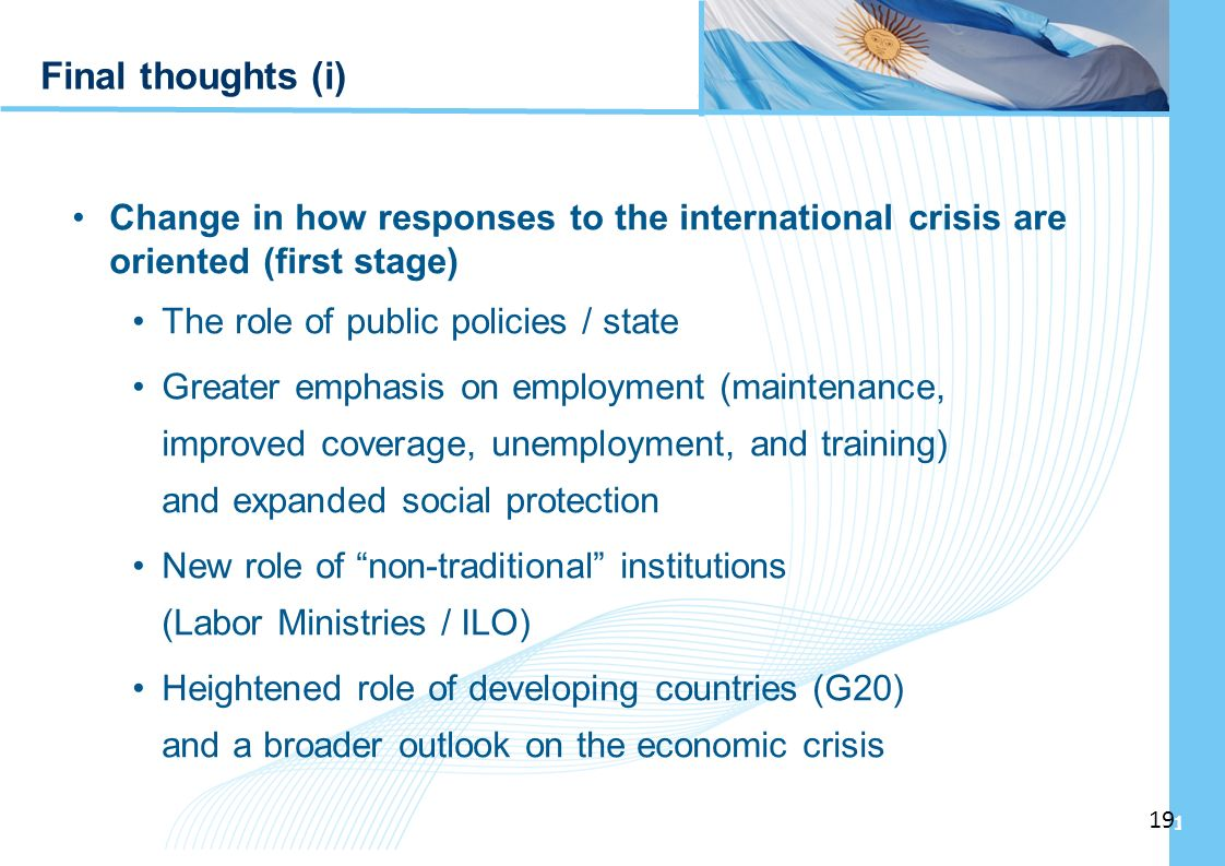 Ampliación del Sistema de Protección Social en Argentina - Período Final thoughts (i) Change in how responses to the international crisis are oriented (first stage) The role of public policies / state Greater emphasis on employment (maintenance, improved coverage, unemployment, and training) and expanded social protection New role of non-traditional institutions (Labor Ministries / ILO) Heightened role of developing countries (G20) and a broader outlook on the economic crisis