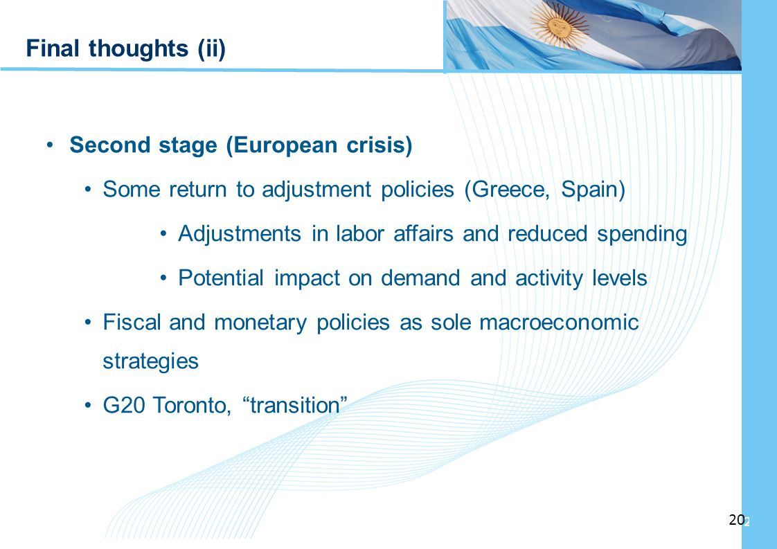 Ampliación del Sistema de Protección Social en Argentina - Período Final thoughts (ii) Second stage (European crisis) Some return to adjustment policies (Greece, Spain) Adjustments in labor affairs and reduced spending Potential impact on demand and activity levels Fiscal and monetary policies as sole macroeconomic strategies G20 Toronto, transition