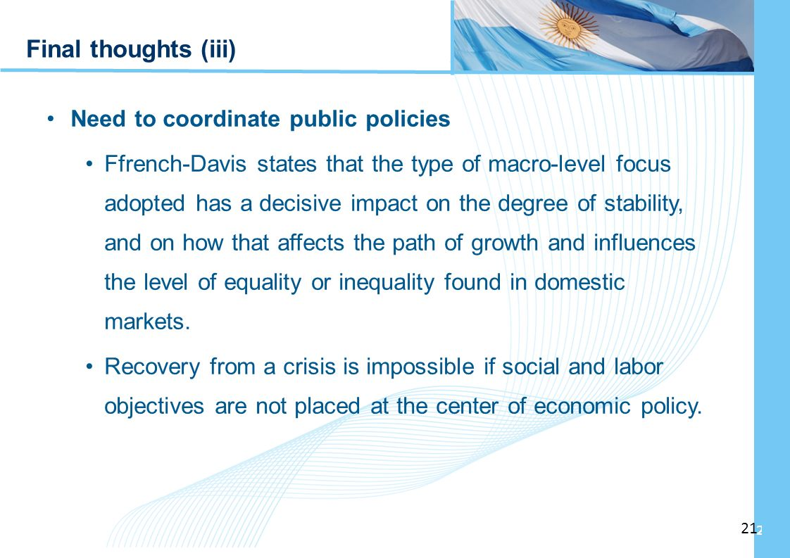 Ampliación del Sistema de Protección Social en Argentina - Período Final thoughts (iii) Need to coordinate public policies Ffrench-Davis states that the type of macro-level focus adopted has a decisive impact on the degree of stability, and on how that affects the path of growth and influences the level of equality or inequality found in domestic markets.