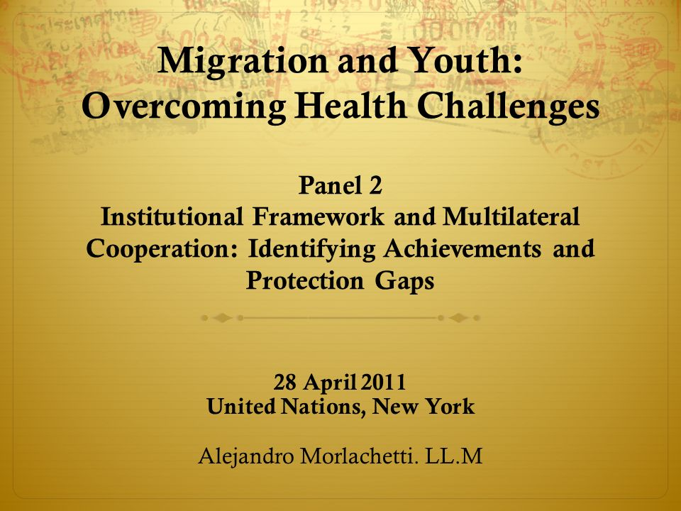 Migration and Youth: Overcoming Health Challenges Panel 2 Institutional Framework and Multilateral Cooperation: Identifying Achievements and Protection Gaps 28 April 2011 United Nations, New York Alejandro Morlachetti.
