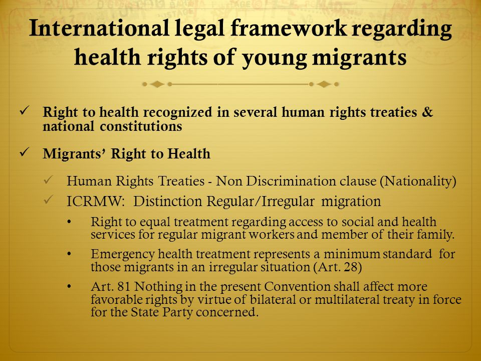 International legal framework regarding health rights of young migrants Right to health recognized in several human rights treaties & national constitutions Migrants Right to Health Human Rights Treaties - Non Discrimination clause (Nationality) ICRMW: Distinction Regular/Irregular migration Right to equal treatment regarding access to social and health services for regular migrant workers and member of their family.