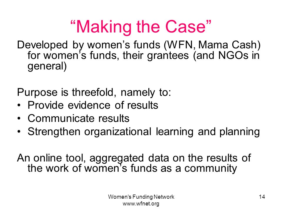 Women s Funding Network   14 Making the Case Developed by womens funds (WFN, Mama Cash) for womens funds, their grantees (and NGOs in general) Purpose is threefold, namely to: Provide evidence of results Communicate results Strengthen organizational learning and planning An online tool, aggregated data on the results of the work of womens funds as a community