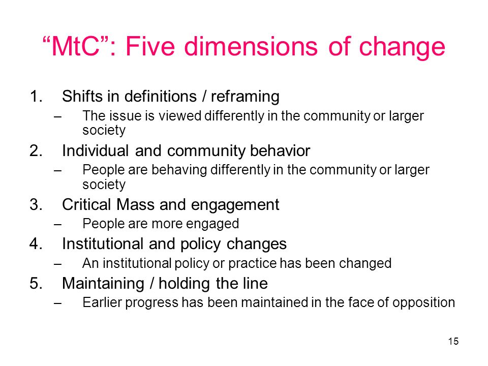 15 MtC: Five dimensions of change 1.Shifts in definitions / reframing –The issue is viewed differently in the community or larger society 2.Individual and community behavior –People are behaving differently in the community or larger society 3.Critical Mass and engagement –People are more engaged 4.Institutional and policy changes –An institutional policy or practice has been changed 5.Maintaining / holding the line –Earlier progress has been maintained in the face of opposition