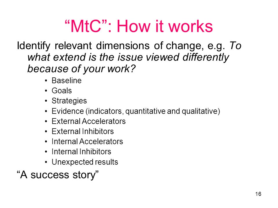 16 MtC: How it works Identify relevant dimensions of change, e.g. To what extend is the issue viewed differently because of your work? Baseline Goals