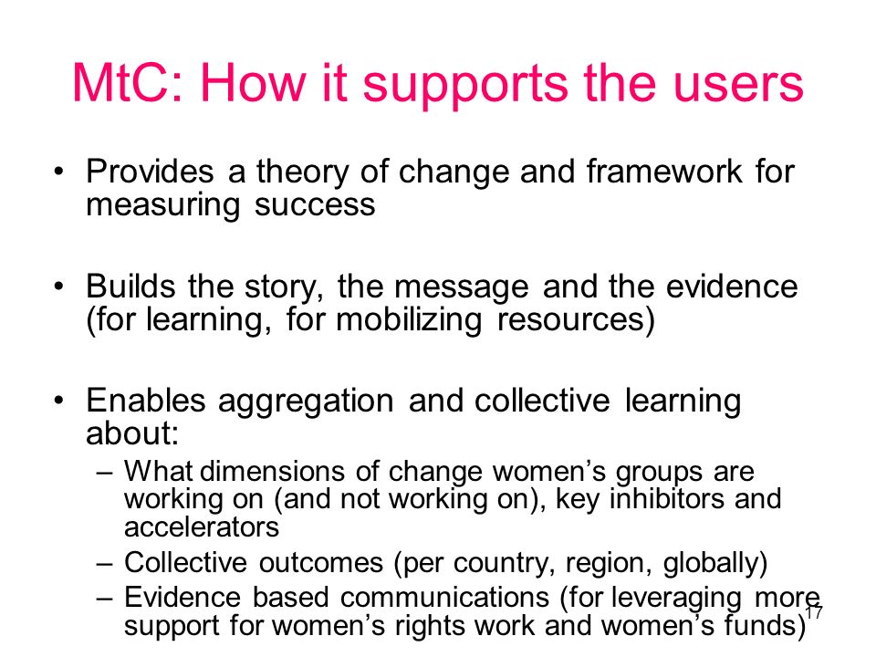 17 MtC: How it supports the users Provides a theory of change and framework for measuring success Builds the story, the message and the evidence (for learning, for mobilizing resources) Enables aggregation and collective learning about: –What dimensions of change womens groups are working on (and not working on), key inhibitors and accelerators –Collective outcomes (per country, region, globally) –Evidence based communications (for leveraging more support for womens rights work and womens funds)