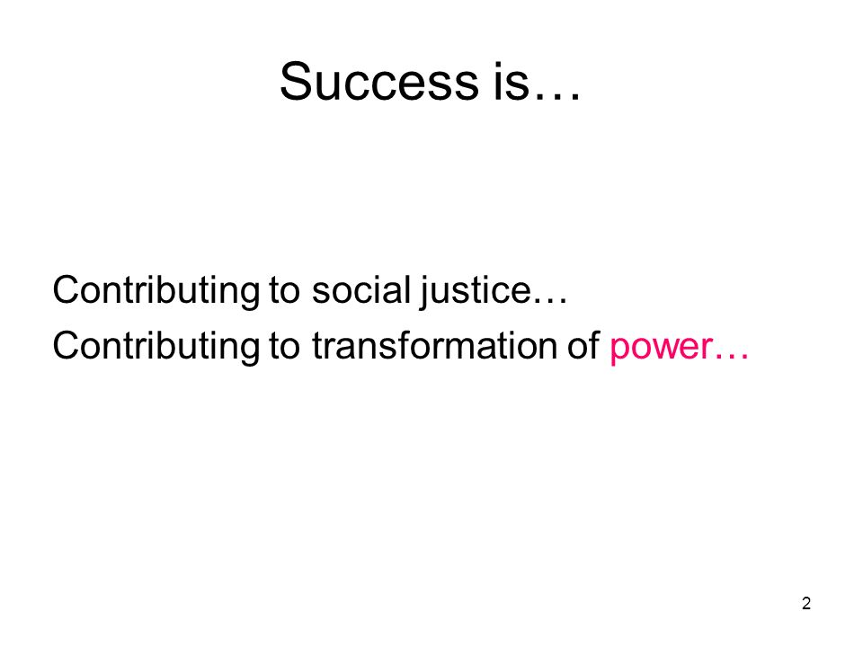 2 Success is… Contributing to social justice… Contributing to transformation of power…